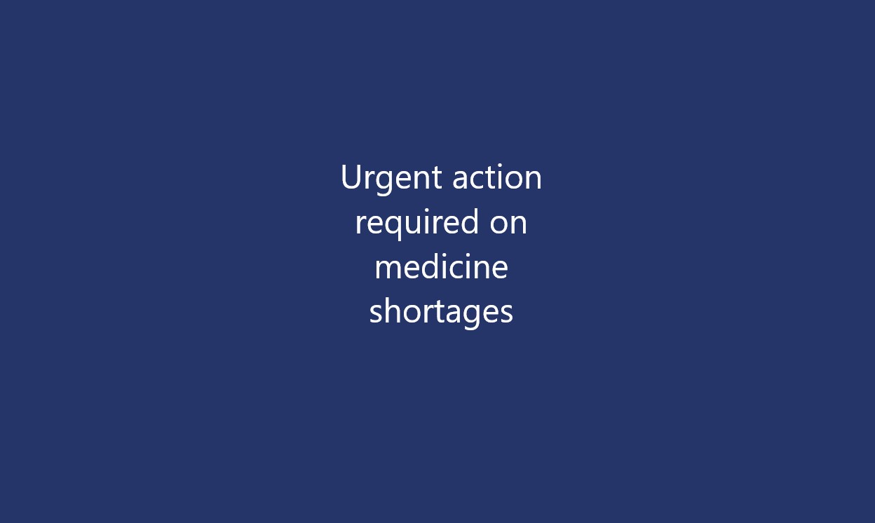 Urgent action required on medicine shortages