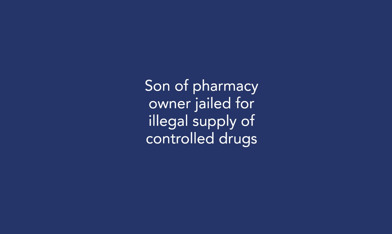 Son of pharmacy owner jailed for illegal supply of controlled drugs