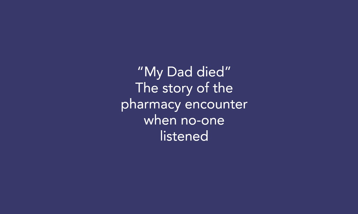 """""""My Dad died"""" – The story of the pharmacy encounter when no-one listened"""