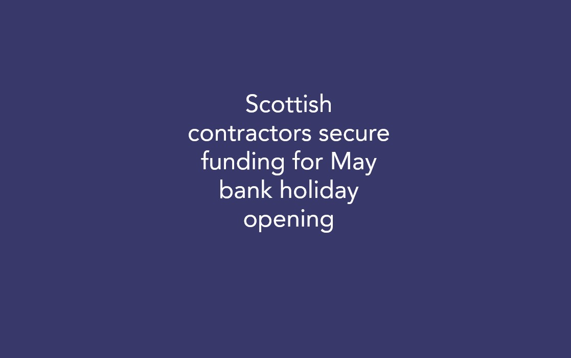 Scottish contractors secure funding for May bank holiday opening