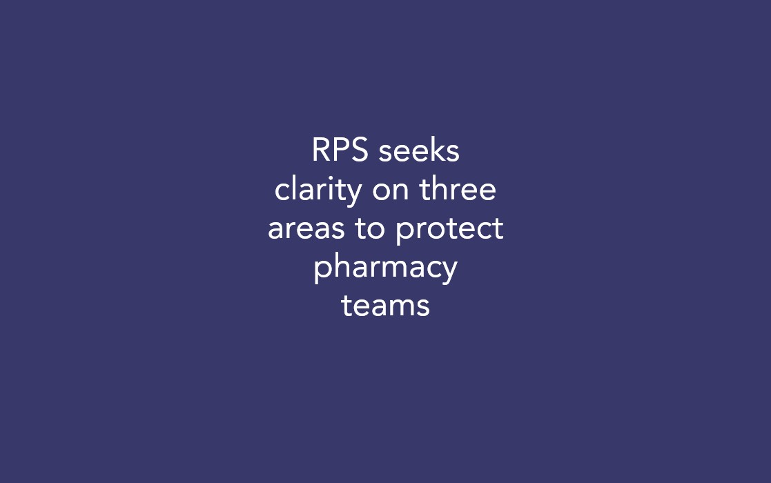 RPS seeks clarity on three areas to protect pharmacy teams
