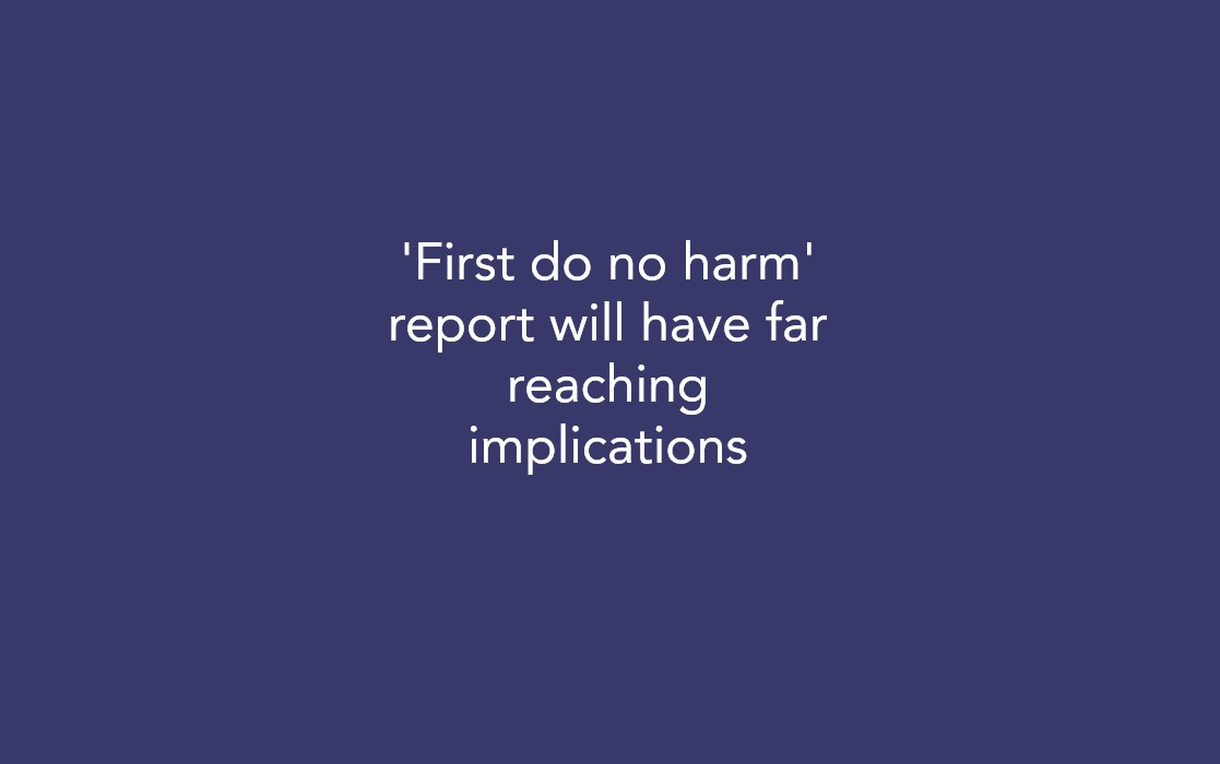 'First do no harm' report will have far reaching implications