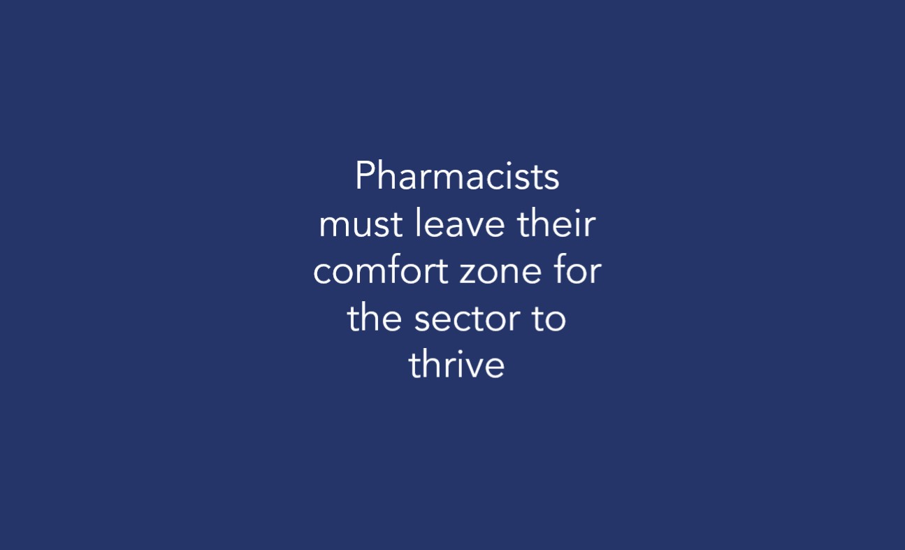 Pharmacists must leave their comfort zone for the sector to thrive