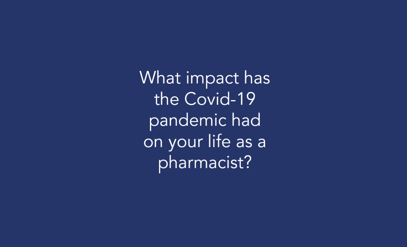 What impact has the Covid-19 pandemic had on your life as a pharmacist?