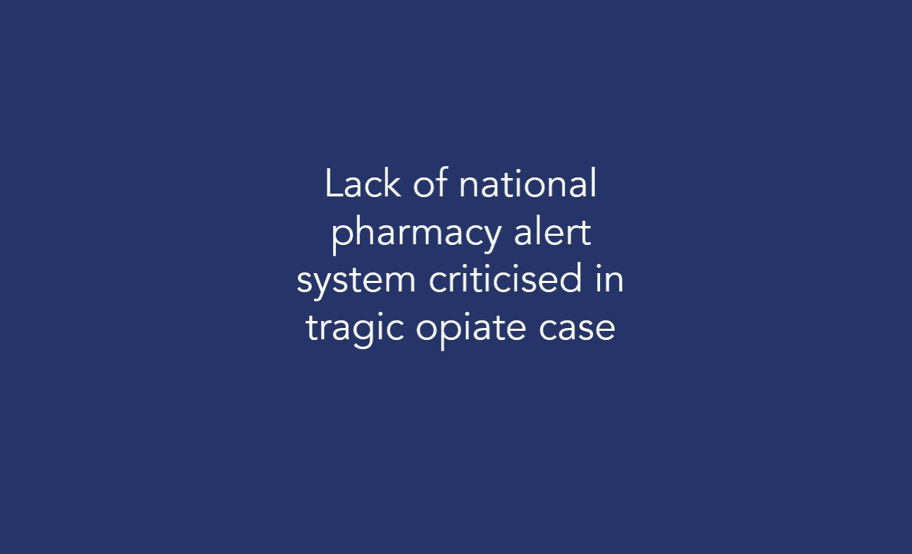 Lack of national pharmacy alert system criticised in tragic opiate case